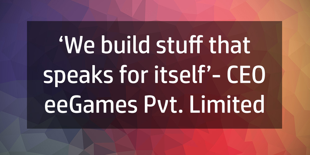'We build stuff that speaks for itself'- CEO eeGames Pvt. Limited